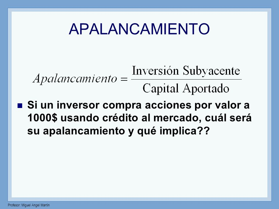 Profesor: Miguel Angel Martín APALANCAMIENTO Si un inversor compra acciones por valor a 1000$ usando crédito al mercado, cuál será su apalancamiento y