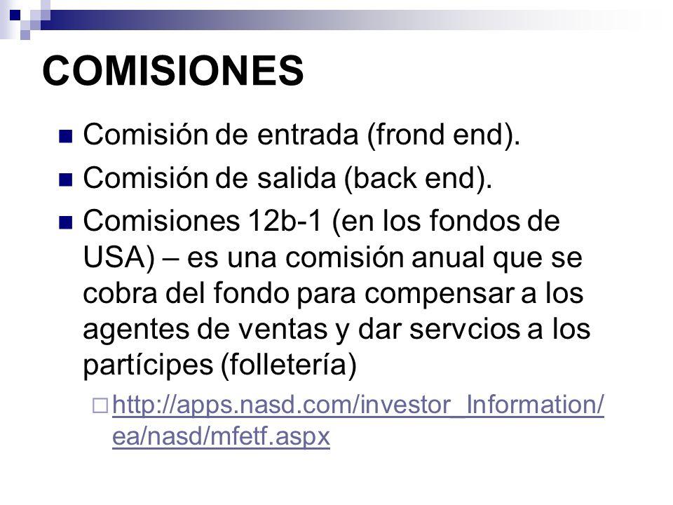 COMISIONES Comisión de entrada (frond end). Comisión de salida (back end). Comisiones 12b-1 (en los fondos de USA) – es una comisión anual que se cobr