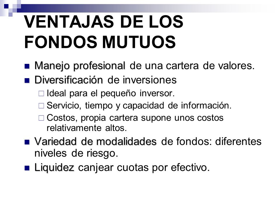 VENTAJAS DE LOS FONDOS MUTUOS Manejo profesional Manejo profesional de una cartera de valores. Diversificación Diversificación de inversiones Ideal pa