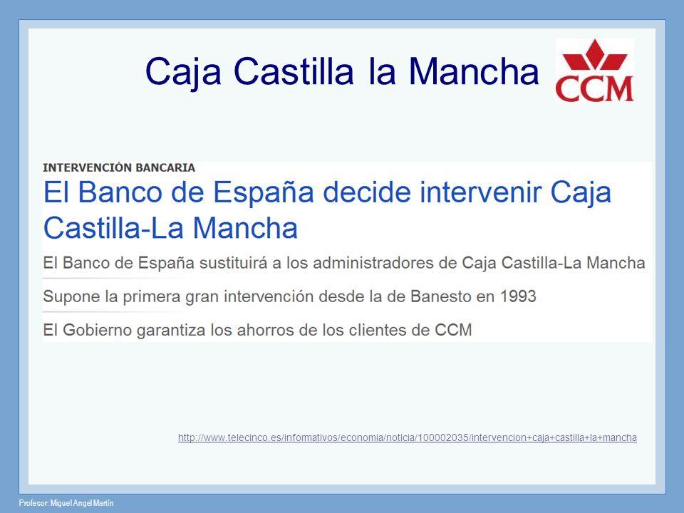 Profesor: Miguel Angel Martín Caja Castilla la Mancha http://www.telecinco.es/informativos/economia/noticia/100002035/intervencion+caja+castilla+la+ma