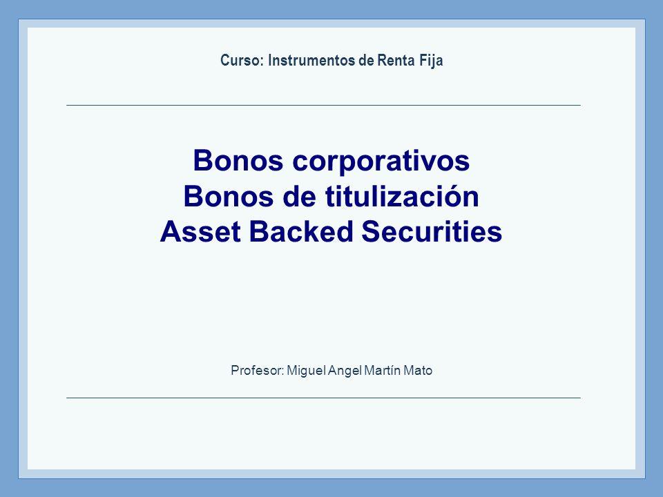 Bonos corporativos Bonos de titulización Asset Backed Securities Curso: Instrumentos de Renta Fija Profesor: Miguel Angel Martín Mato