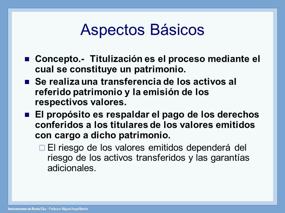 Instrumentos de Renta Fija – Profesor: Miguel Angel Martín Aspectos Básicos Concepto.- Titulización es el proceso mediante el cual se constituye un pa