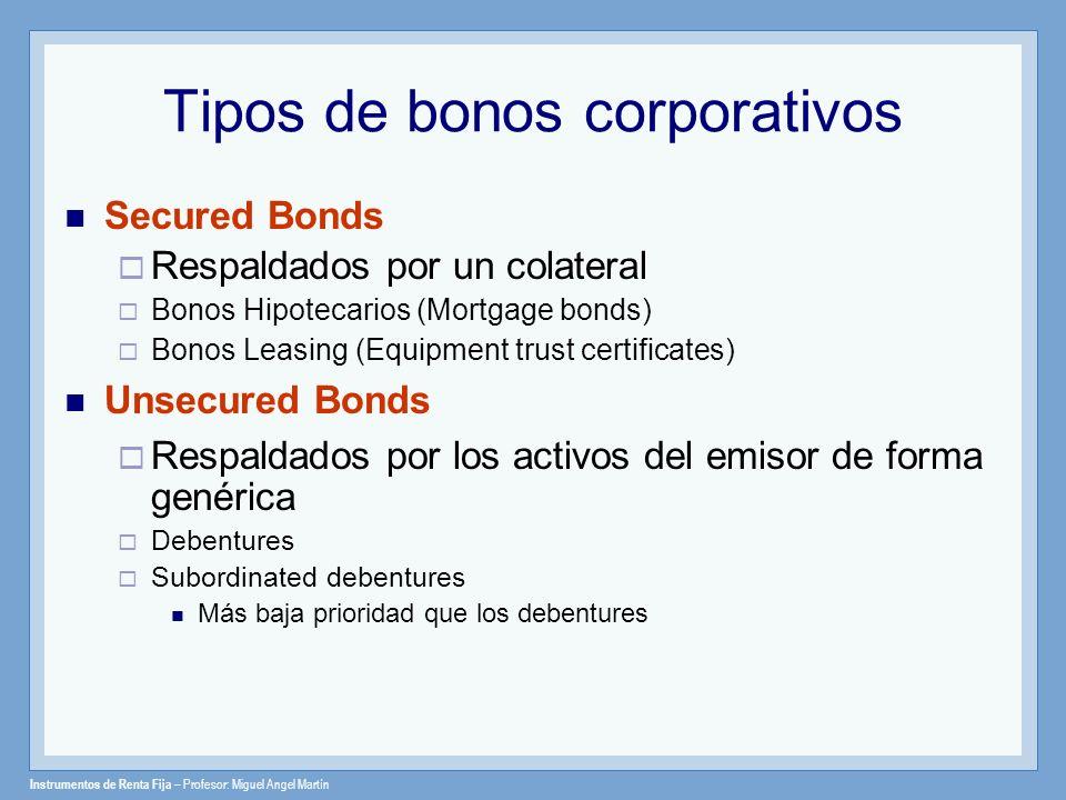 Instrumentos de Renta Fija – Profesor: Miguel Angel Martín Tipos de bonos corporativos Secured Bonds Respaldados por un colateral Bonos Hipotecarios (