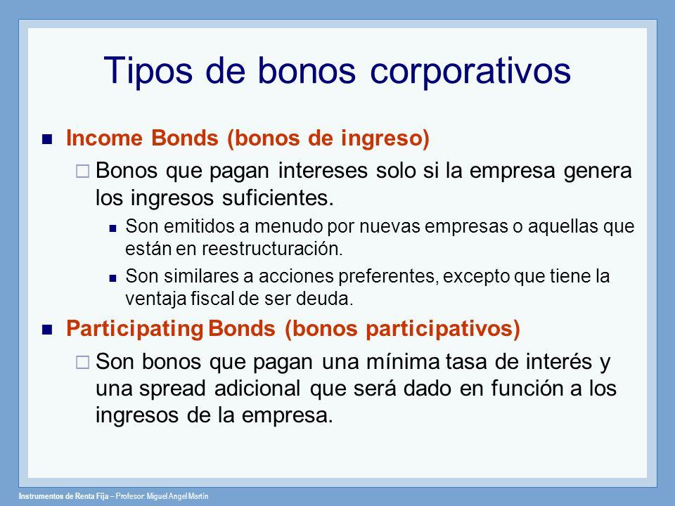 Instrumentos de Renta Fija – Profesor: Miguel Angel Martín Tipos de bonos corporativos Income Bonds (bonos de ingreso) Bonos que pagan intereses solo