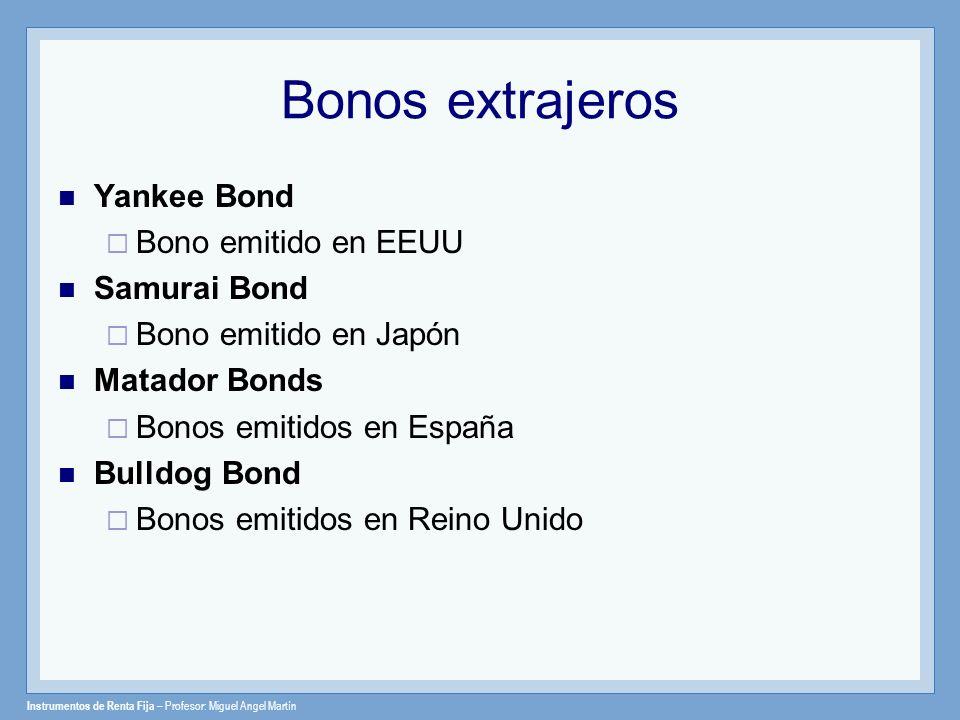 Instrumentos de Renta Fija – Profesor: Miguel Angel Martín Bonos extrajeros Yankee Bond Bono emitido en EEUU Samurai Bond Bono emitido en Japón Matado