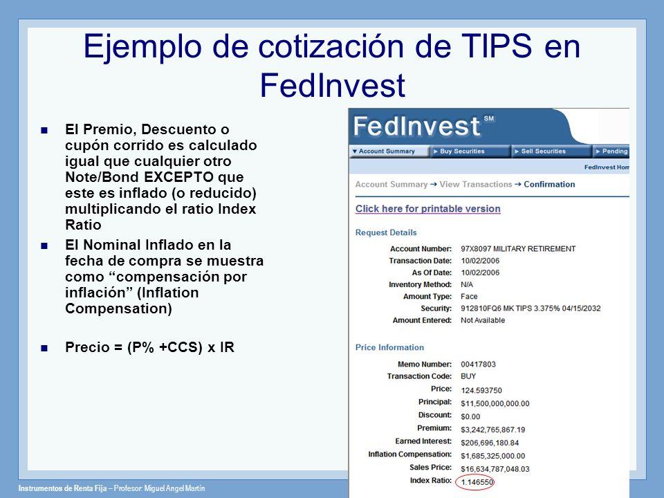 Instrumentos de Renta Fija – Profesor: Miguel Angel Martín El Index ratio El Index Ratio es utilizado para calcular el valor ajustado del TIPS El Index Ratio se calcula dividiendo el CPI de la fecha de valoración entre el CPI de la fecha de emisión Por ejemplo, el 2 de Oct.