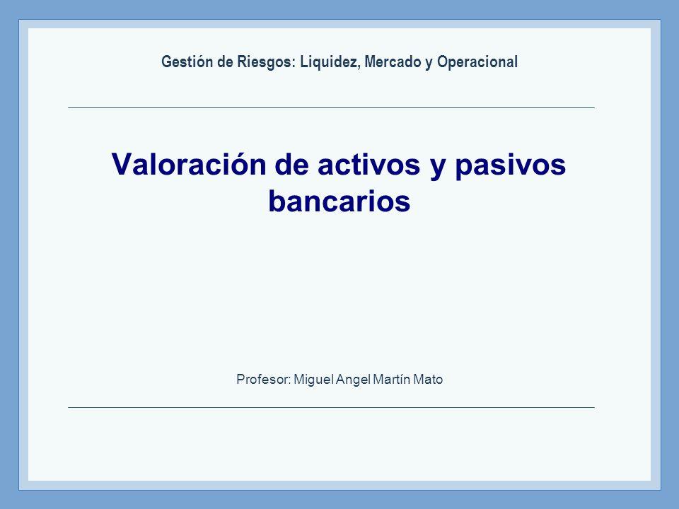 Valoración de activos y pasivos bancarios Profesor: Miguel Angel Martín Mato Gestión de Riesgos: Liquidez, Mercado y Operacional