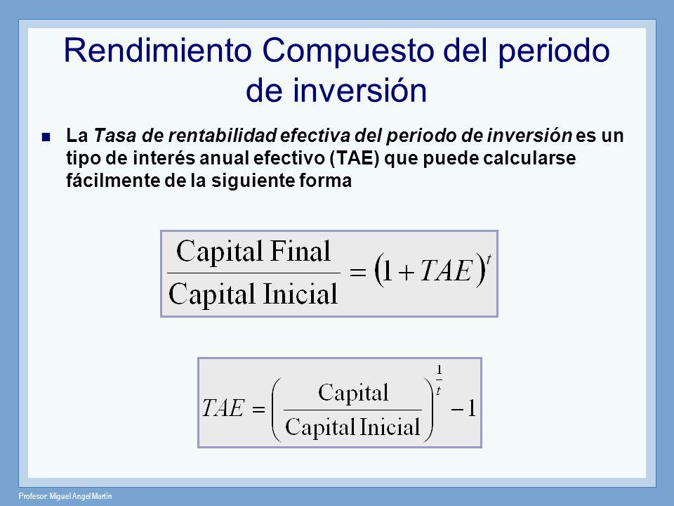 Profesor: Miguel Angel Martín Rendimiento Compuesto del periodo de inversión La Tasa de rentabilidad efectiva del periodo de inversión es un tipo de i