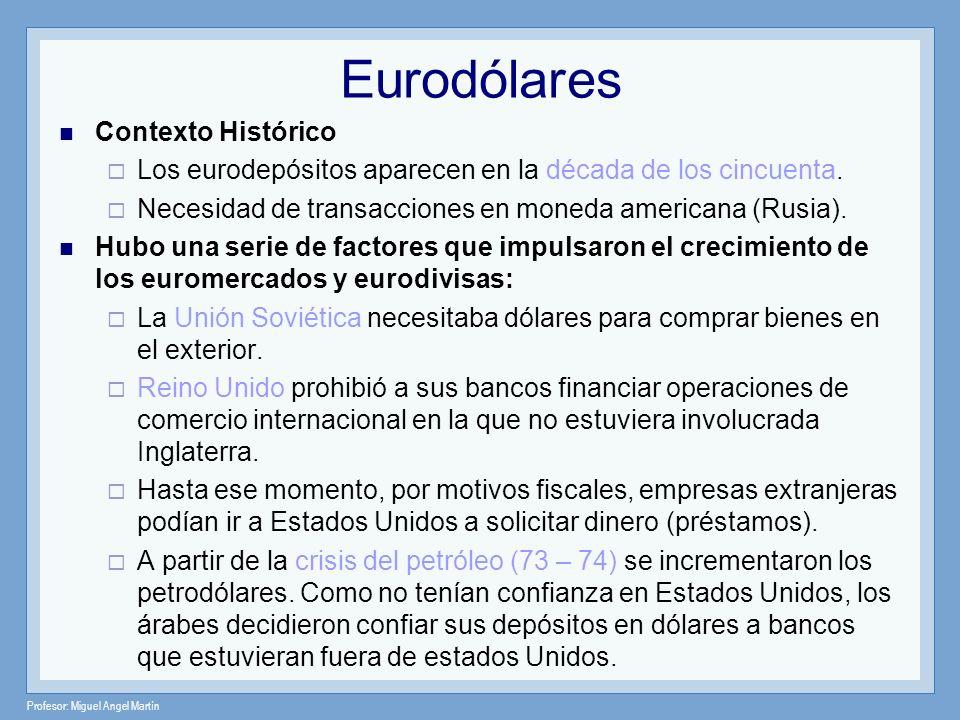 Profesor: Miguel Angel Martín Eurodólares Contexto Histórico Los eurodepósitos aparecen en la década de los cincuenta. Necesidad de transacciones en m
