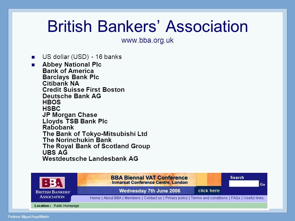 Profesor: Miguel Angel Martín British Bankers Association www.bba.org.uk US dollar (USD) - 16 banks Abbey National Plc Bank of America Barclays Bank P