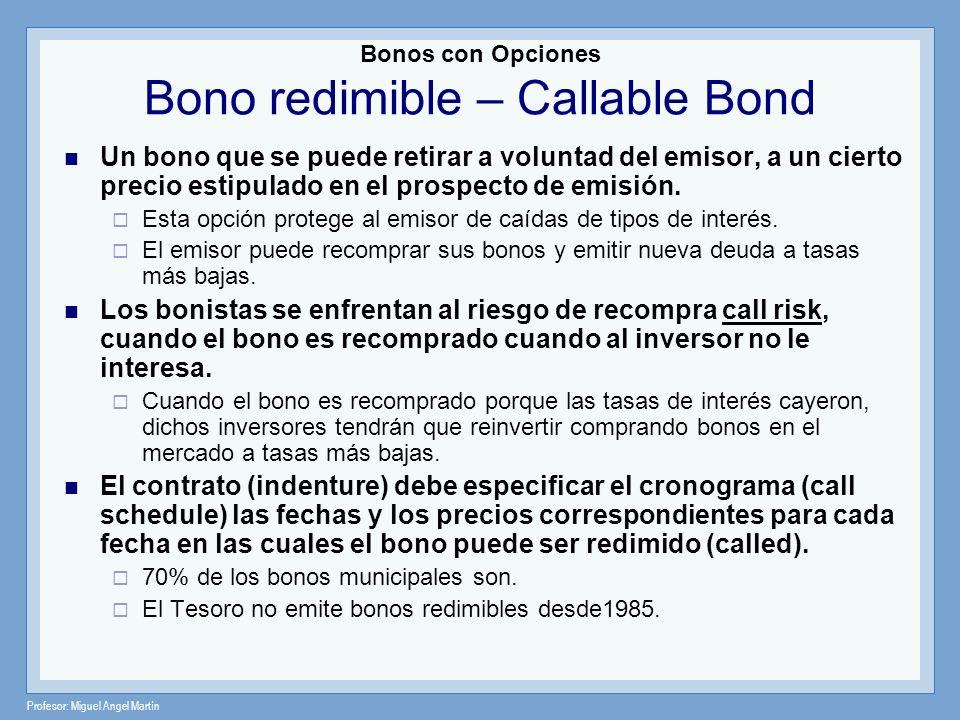 Profesor: Miguel Angel Martín Bonos con Opciones Bono redimible – Callable Bond Un bono que se puede retirar a voluntad del emisor, a un cierto precio