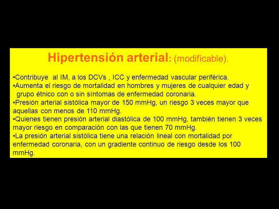 Hipertensión arterial : (modificable). Contribuye al IM, a los DCVs, ICC y enfermedad vascular periférica. Aumenta el riesgo de mortalidad en hombres