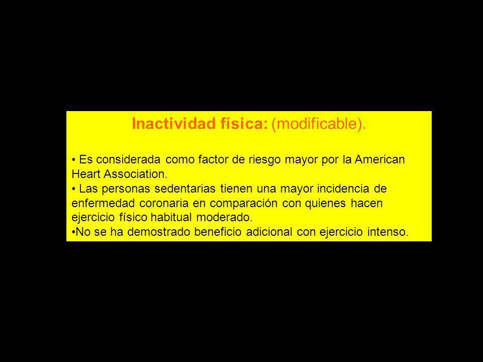 Inactividad física: (modificable). Es considerada como factor de riesgo mayor por la American Heart Association. Las personas sedentarias tienen una m