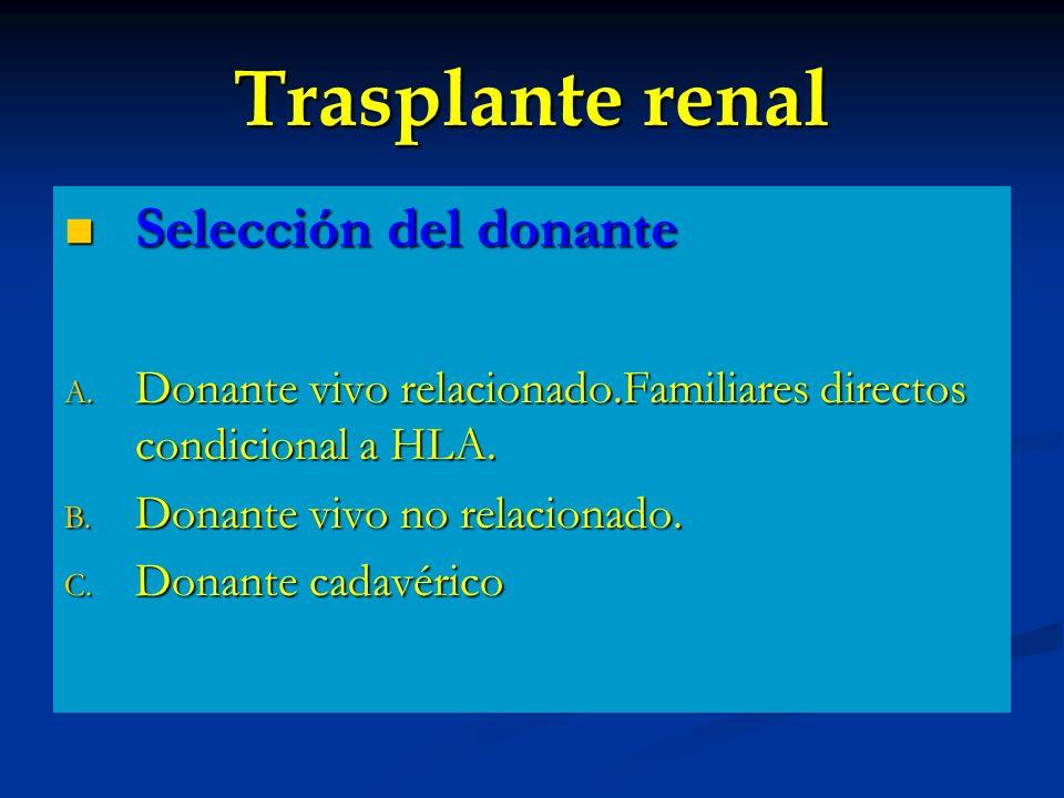 Trasplante renal Selección del donante Selección del donante A. Donante vivo relacionado.Familiares directos condicional a HLA. B. Donante vivo no rel