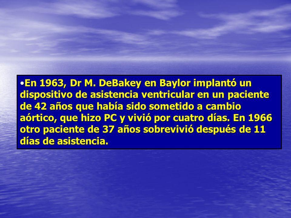 En 1963, Dr M. DeBakey en Baylor implantó un dispositivo de asistencia ventricular en un paciente de 42 años que había sido sometido a cambio aórtico,