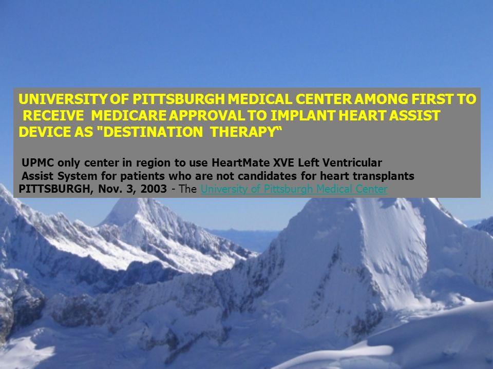 UNIVERSITY OF PITTSBURGH MEDICAL CENTER AMONG FIRST TO RECEIVE MEDICARE APPROVAL TO IMPLANT HEART ASSIST DEVICE AS