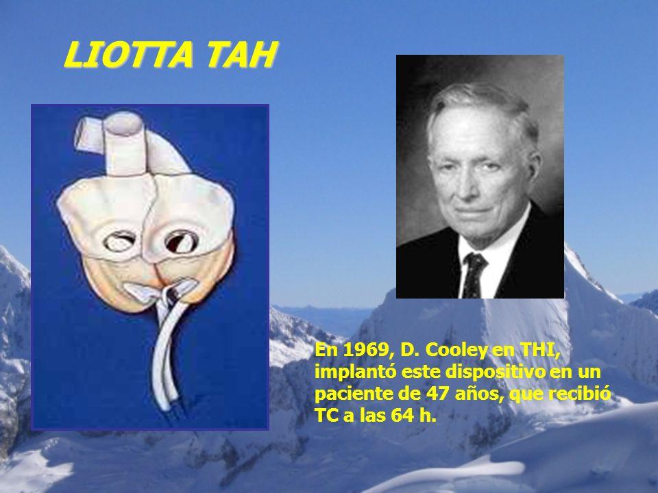 En 1969, D. Cooley en THI, implantó este dispositivo en un paciente de 47 años, que recibió TC a las 64 h. LIOTTA TAH