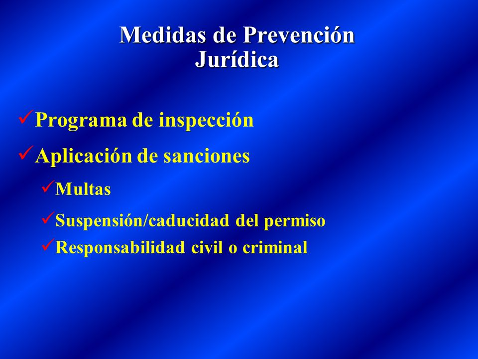 Medidas de Prevención Jurídica Programa de inspección Aplicación de sanciones Multas Suspensión/caducidad del permiso Responsabilidad civil o criminal