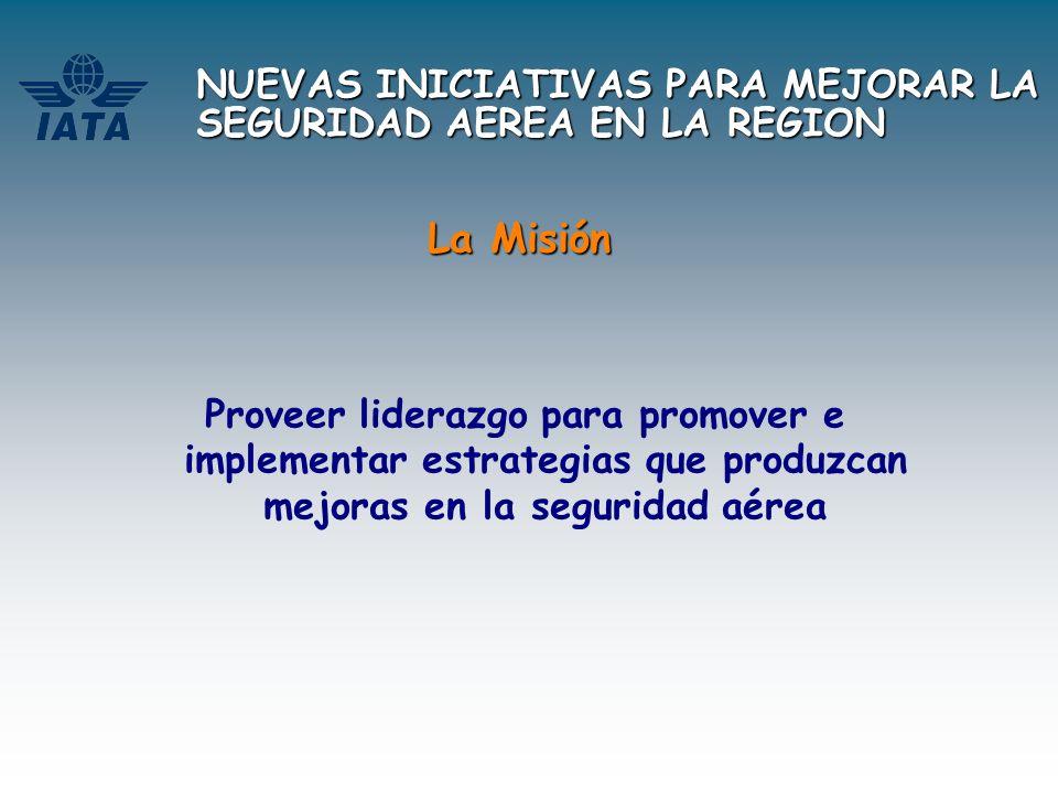 NUEVAS INICIATIVAS PARA MEJORAR LA SEGURIDAD AEREA EN LA REGION La Misión Proveer liderazgo para promover e implementar estrategias que produzcan mejo