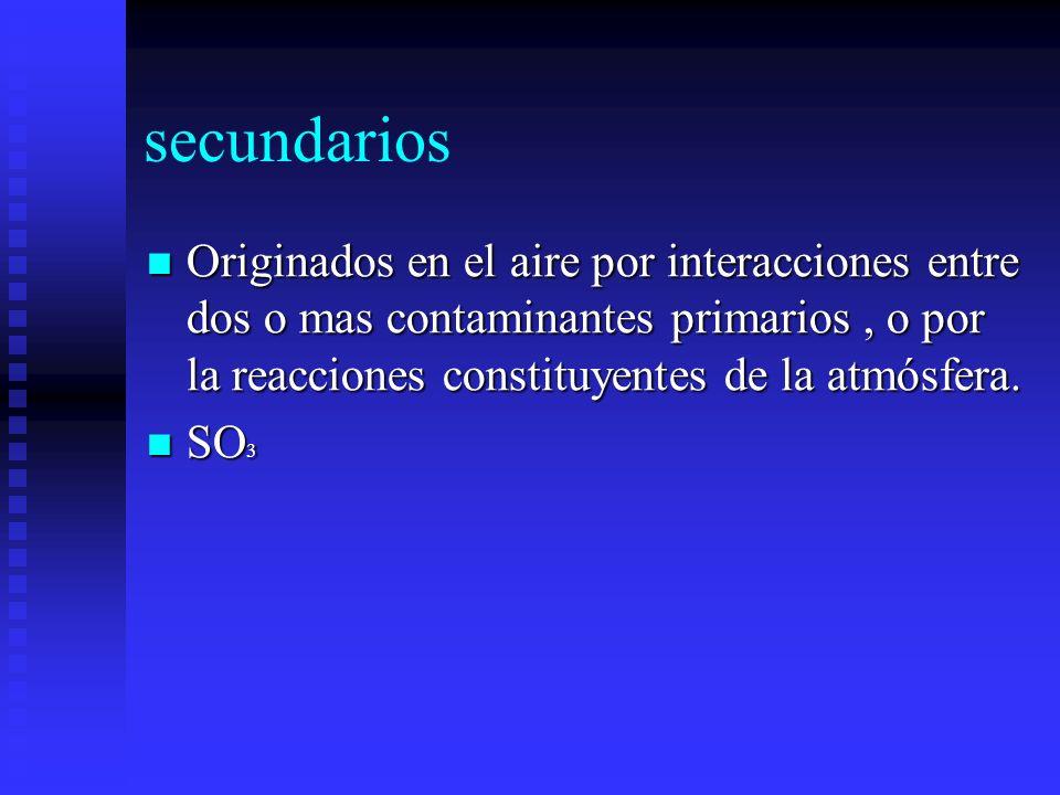 secundarios Originados en el aire por interacciones entre dos o mas contaminantes primarios, o por la reacciones constituyentes de la atmósfera. Origi