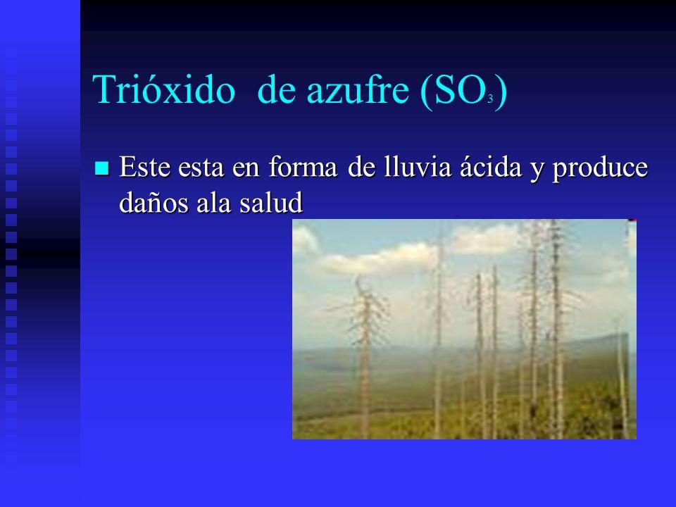Trióxido de azufre (SO 3 ) Este esta en forma de lluvia ácida y produce daños ala salud Este esta en forma de lluvia ácida y produce daños ala salud