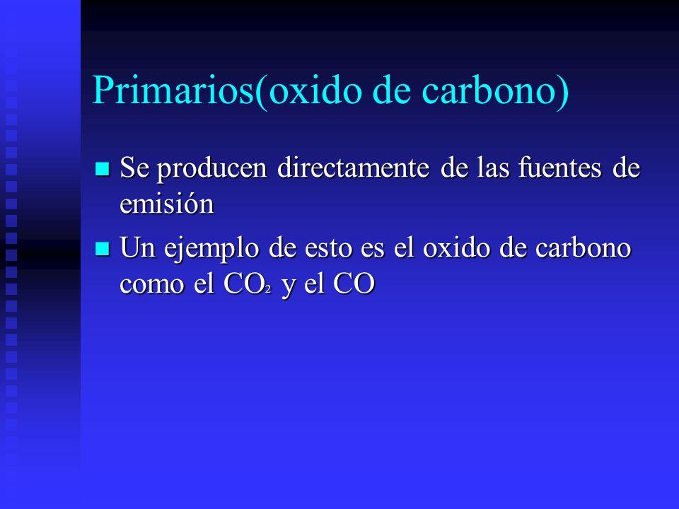 Primarios(oxido de carbono) Se producen directamente de las fuentes de emisión Se producen directamente de las fuentes de emisión Un ejemplo de esto e