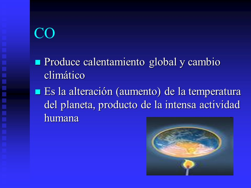 CO Produce calentamiento global y cambio climático Produce calentamiento global y cambio climático Es la alteración (aumento) de la temperatura del pl
