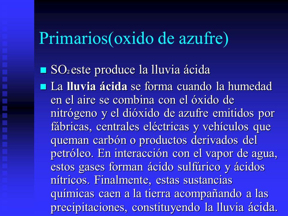 Primarios(oxido de azufre) SO 2 este produce la lluvia ácida SO 2 este produce la lluvia ácida La lluvia ácida se forma cuando la humedad en el aire s