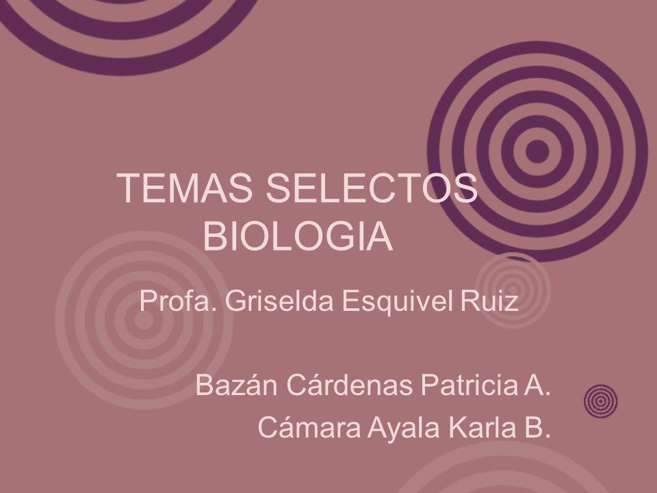 TEMAS SELECTOS BIOLOGIA Profa. Griselda Esquivel Ruiz Bazán Cárdenas Patricia A. Cámara Ayala Karla B.
