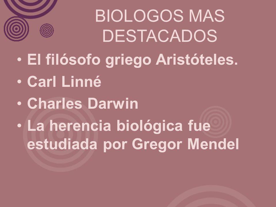 BIOLOGOS MAS DESTACADOS El filósofo griego Aristóteles. Carl Linné Charles Darwin La herencia biológica fue estudiada por Gregor Mendel