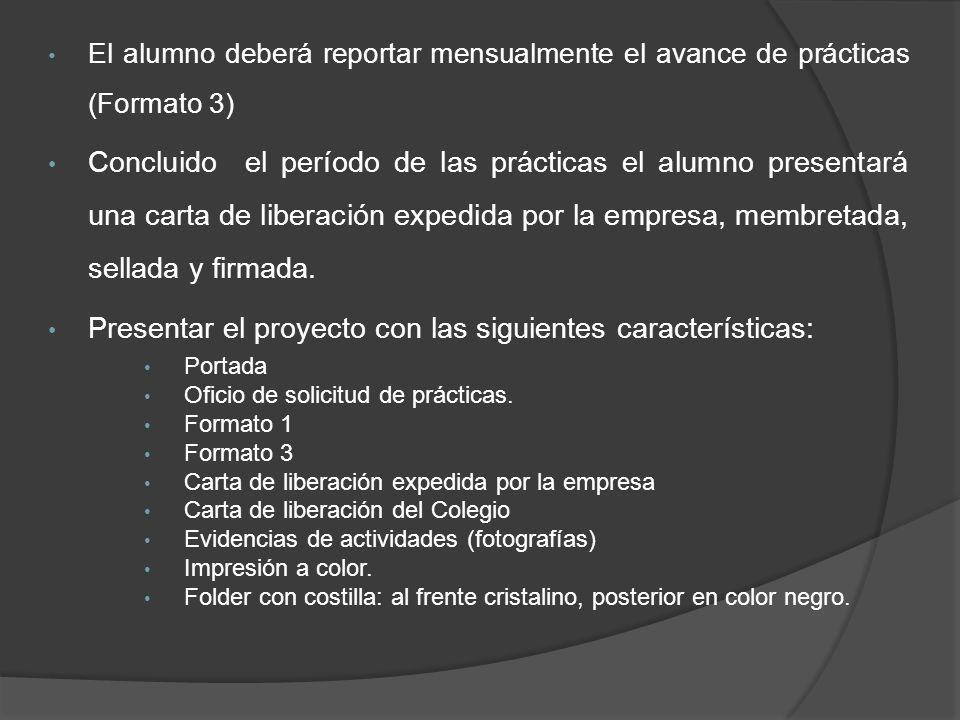 El alumno deberá reportar mensualmente el avance de prácticas (Formato 3) Concluido el período de las prácticas el alumno presentará una carta de liberación expedida por la empresa, membretada, sellada y firmada.