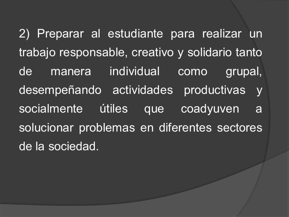 2) Preparar al estudiante para realizar un trabajo responsable, creativo y solidario tanto de manera individual como grupal, desempeñando actividades productivas y socialmente útiles que coadyuven a solucionar problemas en diferentes sectores de la sociedad.
