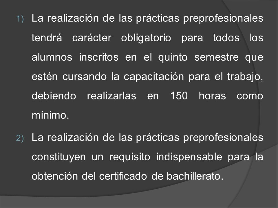 1) La realización de las prácticas preprofesionales tendrá carácter obligatorio para todos los alumnos inscritos en el quinto semestre que estén cursando la capacitación para el trabajo, debiendo realizarlas en 150 horas como mínimo.