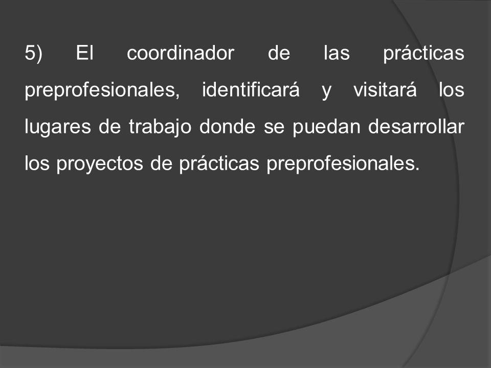 5) El coordinador de las prácticas preprofesionales, identificará y visitará los lugares de trabajo donde se puedan desarrollar los proyectos de prácticas preprofesionales.