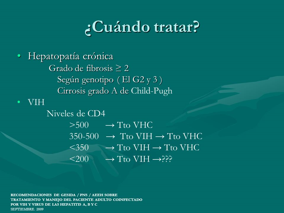 ¿Cuándo tratar? Hepatopatía crónicaHepatopatía crónica Grado de fibrosis 2 Grado de fibrosis 2 Según genotipo ( El G2 y 3 ) Según genotipo ( El G2 y 3