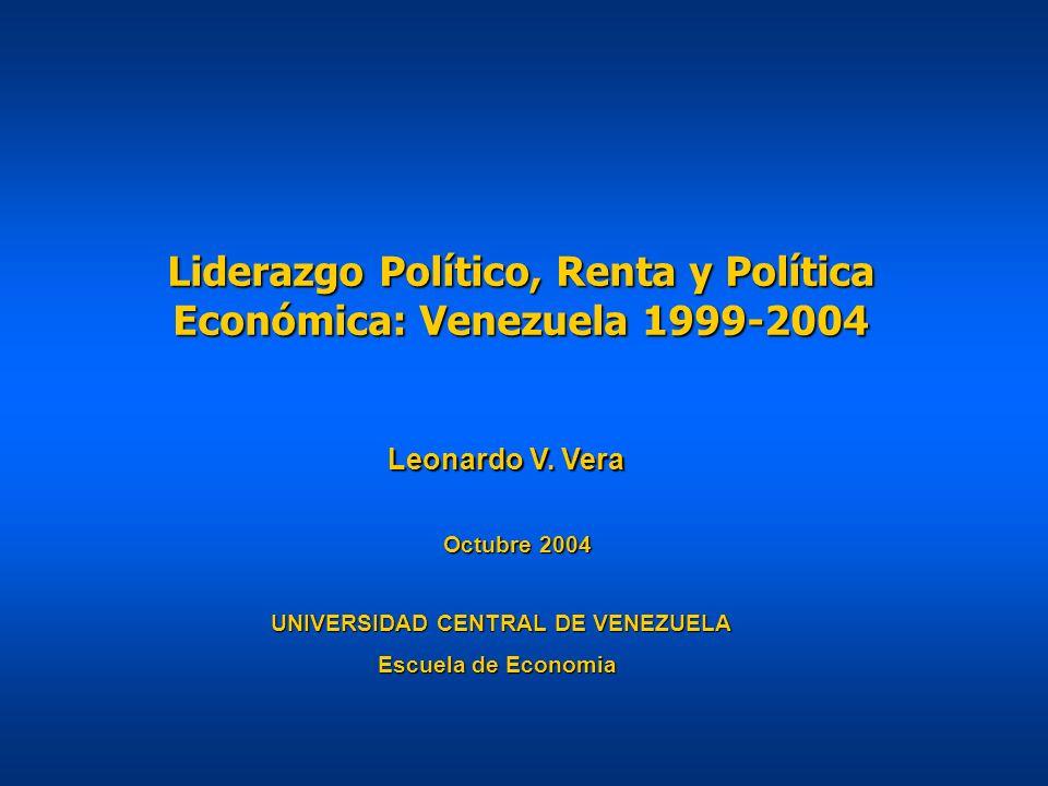 Liderazgo Político, Renta y Política Económica: Venezuela 1999-2004 UNIVERSIDAD CENTRAL DE VENEZUELA Escuela de Economia Leonardo V. Vera Octubre 2004