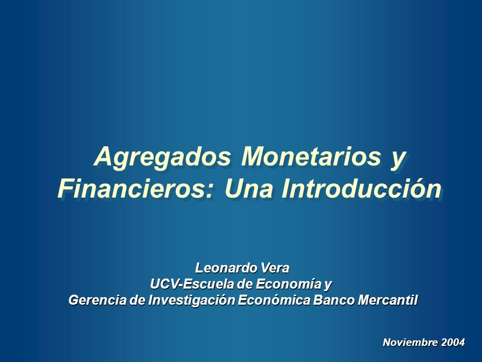 Agregados Monetarios y Financieros: Una Introducción Leonardo Vera UCV-Escuela de Economía y Gerencia de Investigación Económica Banco Mercantil Novie