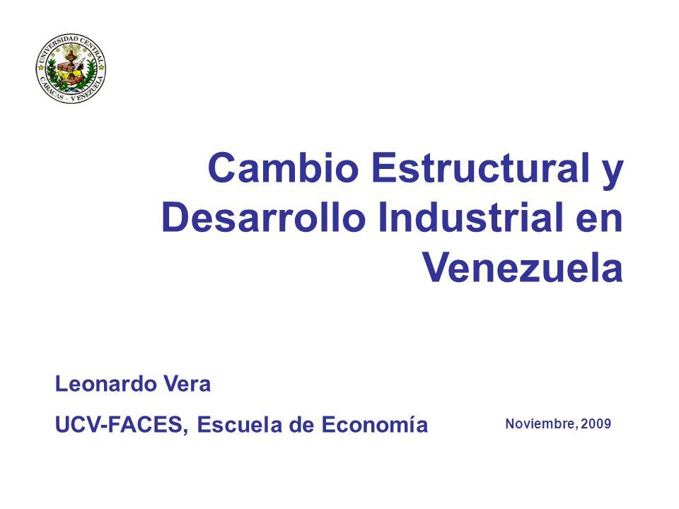 Cambio Estructural y Desarrollo Industrial en Venezuela Noviembre, 2009 Leonardo Vera UCV-FACES, Escuela de Economía