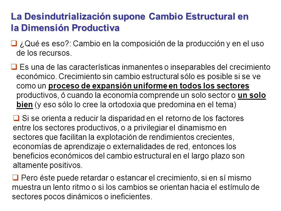 La Desindutrialización supone Cambio Estructural en la Dimensión Productiva ¿Qué es eso : Cambio en la composición de la producción y en el uso de los recursos.