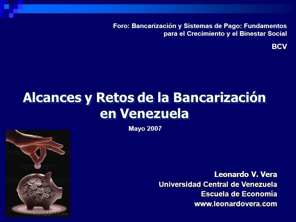 Alcances y Retos de la Bancarización en Venezuela Leonardo V. Vera Universidad Central de Venezuela Escuela de Economía www.leonardovera.com Mayo 2007