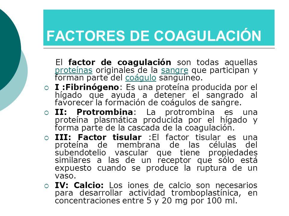 FACTORES DE COAGULACIÓN El factor de coagulación son todas aquellas proteínas originales de la sangre que participan y forman parte del coágulo sanguí