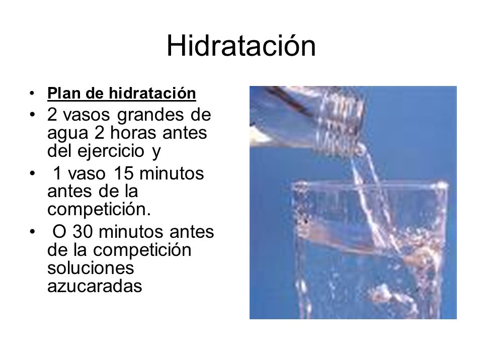 Hidratación Plan de hidratación 2 vasos grandes de agua 2 horas antes del ejercicio y 1 vaso 15 minutos antes de la competición. O 30 minutos antes de