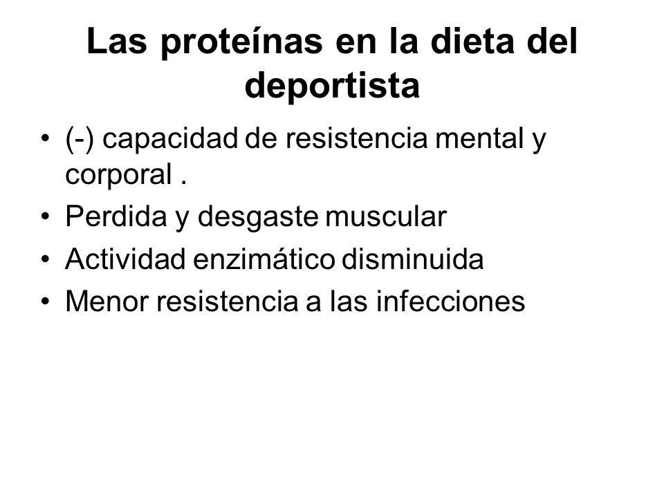 Las proteínas en la dieta del deportista (-) capacidad de resistencia mental y corporal. Perdida y desgaste muscular Actividad enzimático disminuida M