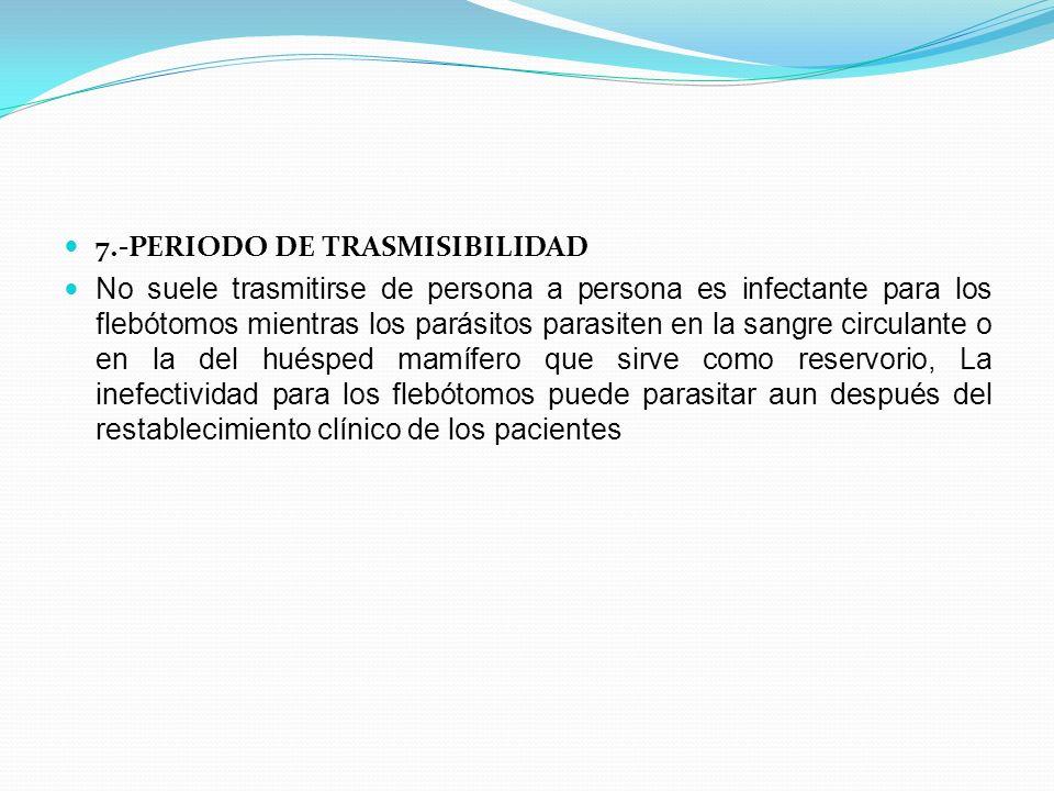 7.-PERIODO DE TRASMISIBILIDAD No suele trasmitirse de persona a persona es infectante para los flebótomos mientras los parásitos parasiten en la sangr