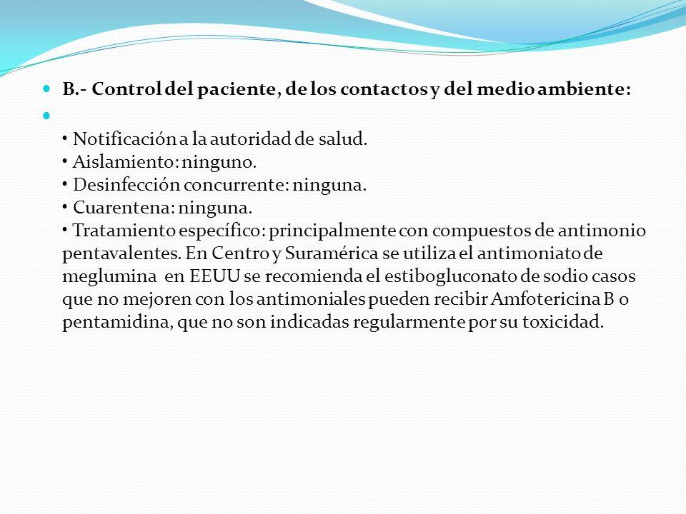 B.- Control del paciente, de los contactos y del medio ambiente: Notificación a la autoridad de salud. Aislamiento: ninguno. Desinfección concurrente: