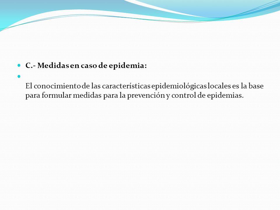 C.- Medidas en caso de epidemia: El conocimiento de las características epidemiológicas locales es la base para formular medidas para la prevención y