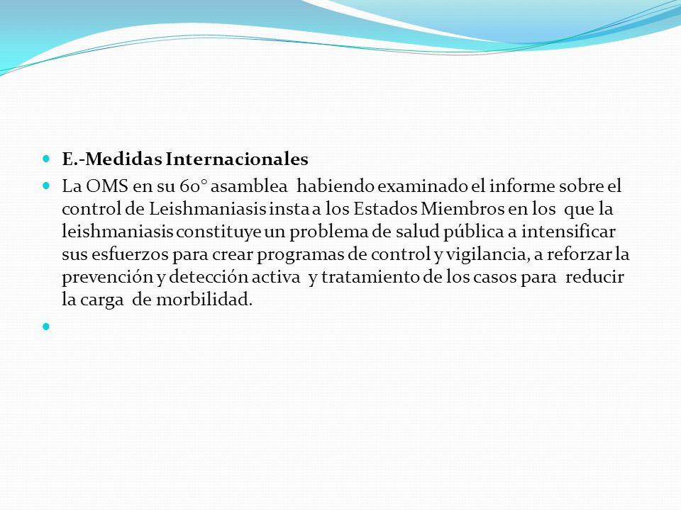 E.-Medidas Internacionales La OMS en su 60° asamblea habiendo examinado el informe sobre el control de Leishmaniasis insta a los Estados Miembros en l
