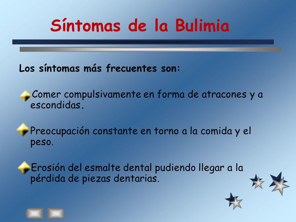 Síntomas de la Bulimia Los síntomas más frecuentes son: Comer compulsivamente en forma de atracones y a escondidas. Preocupación constante en torno a