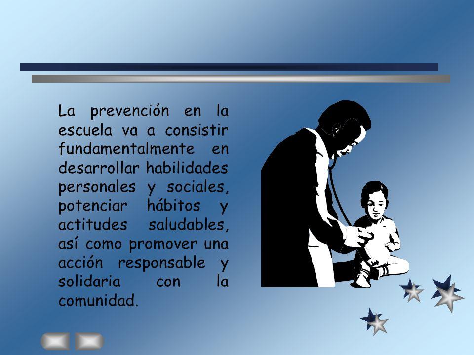 La prevención en la escuela va a consistir fundamentalmente en desarrollar habilidades personales y sociales, potenciar hábitos y actitudes saludables