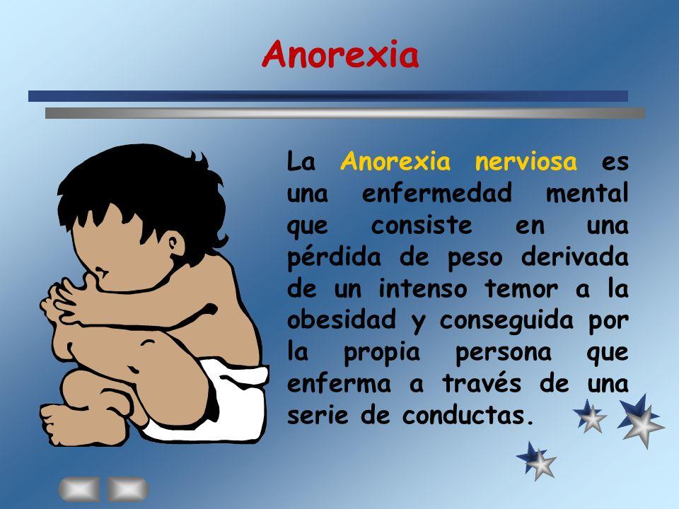 Anorexia La Anorexia nerviosa es una enfermedad mental que consiste en una pérdida de peso derivada de un intenso temor a la obesidad y conseguida por